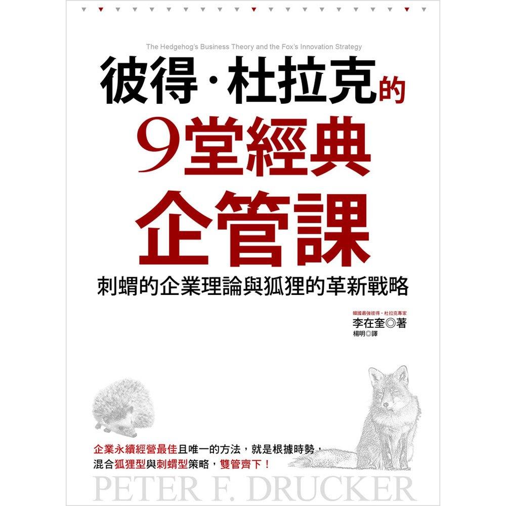 彼得‧杜拉克的9堂經典企管課:刺蝟的企業理論與狐狸的革新戰略